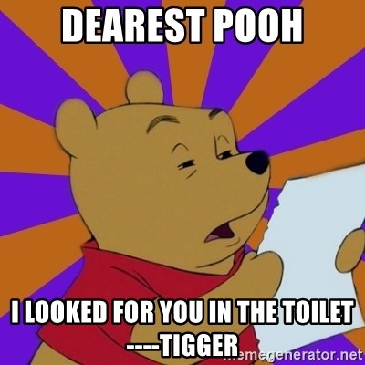 Skeptical Pooh - Dearest pooh I looked for you in the toilet ----tigger
