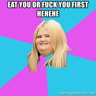 Fat Girl - EAT YOU OR FUCK YOU FIRST HEHEHE