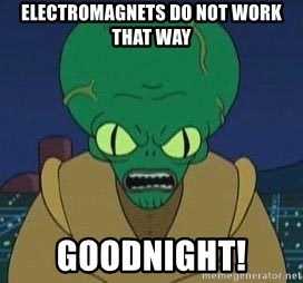 Morbo - electromagnets do not work that way goodnight!