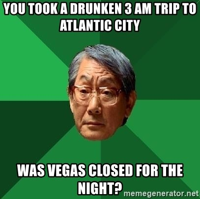 High Expectations Asian Father - you took a drunken 3 am trip to atlantic city was vegas closed for the night?