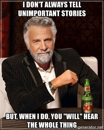 """The Most Interesting Man In The World - I don't always tell unimportant stories But, when I do, You """"Will"""" hear the whole thing"""