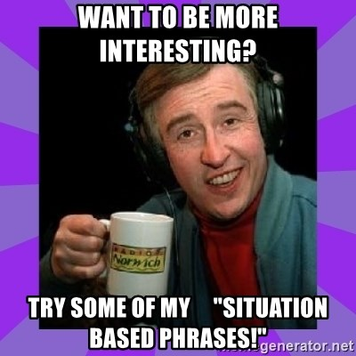 "Alan Partridge - Want to BE MORE INTERESTING? Try some of my     ""situation based phrases!"""