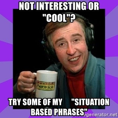 """Alan Partridge - not interesting or """"cool""""? Try some of my      """"Situation based phrases"""""""