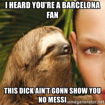 Whisper Sloth - I heard you're a BARCELONA fan this dick ain't gonn show you no messi