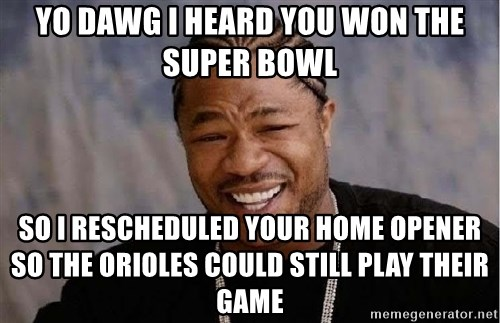 Yo Dawg - Yo Dawg I heard you won the Super Bowl so i rescheduled your home opener so the orioles could still play their game