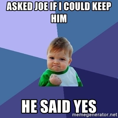 Success Kid - ASKEd JOE IF I COULD KEEP HIM he said yes