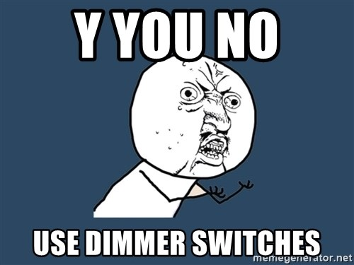 Y U No - y you no  use dimmer switches