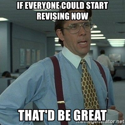 Yeah that'd be great... - if everyone could start revising now that'd be great