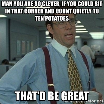 Yeah that'd be great... - Man you are so clever, if you could sit in that corner and count quietly to ten potatoes That'd be great