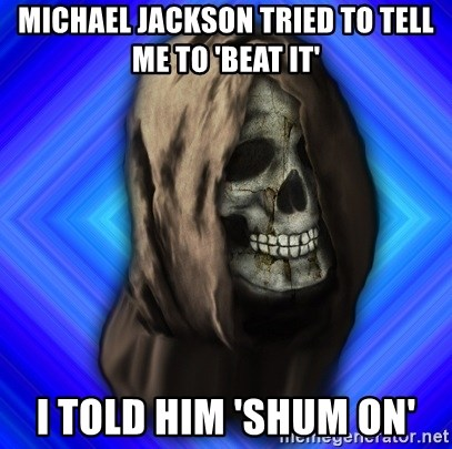 Scytheman - Michael jackson tried to tell me to 'beat it' I told him 'shum on'