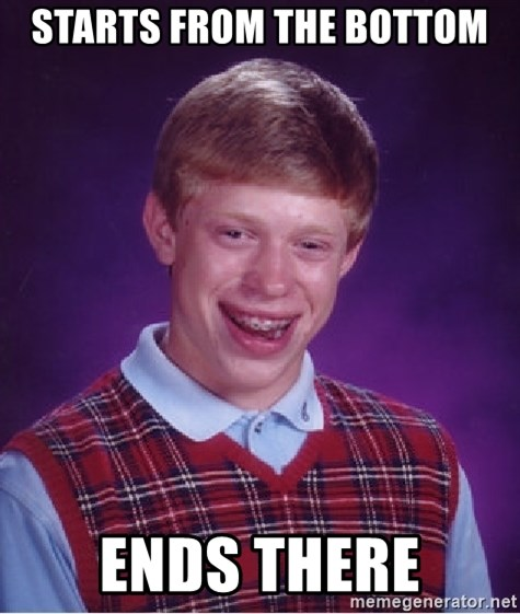 Bad Luck Brian - Starts from the bottom ends there