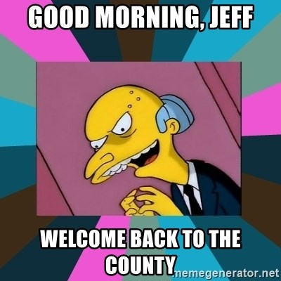 Mr. Burns - Good morning, jeff welcome back to the county