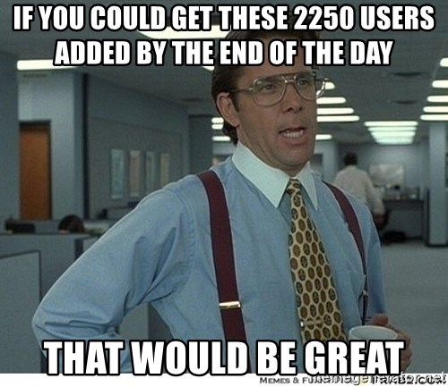 That would be great - If you could get these 2250 users added by the end of the day that would be great