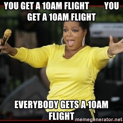 Overly-Excited Oprah!!!  - YOu GET A 10am FLIGHT         you GET A 10AM FLIGHT EVERYBODY GETS A 10AM FLIGHT