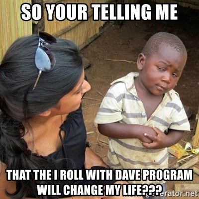 you mean to tell me black kid - SO YOUR TELLING ME THAT THE I ROLL WITH DAVE PROGRAM WILL CHANGE MY LIFE???