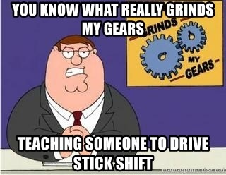 Grinds My Gears Peter Griffin - YOU KNOW WHAT REALLY GRINDS MY GEARS TEACHING SOMEONE TO DRIVE STICK SHIFT