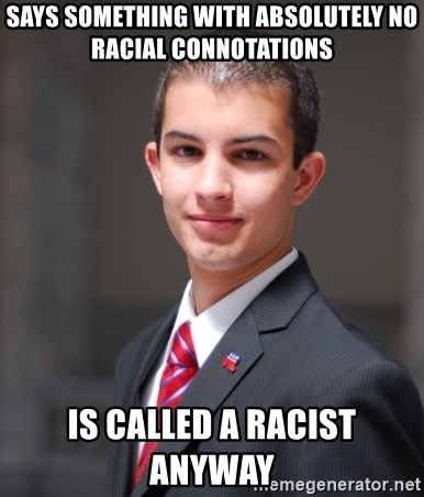College Conservative - Says something with ABSOLUTELY no racial CONNOTATIONs   Is called a racist  ANYWAY