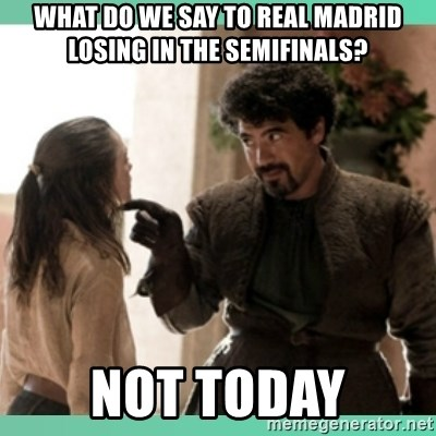 What do we say - What do we say to Real madrid losing in the semifinals? not today