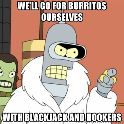 bender blackjack and hookers - we'll go for burritos ourselves with blackjack and hookers