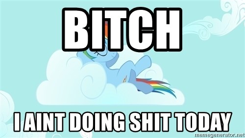 Rainbow Dash Cloud - BITCH I AINT DOING SHIT TODAY