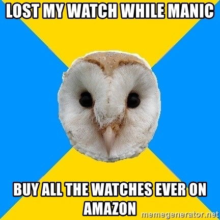 Bipolar Owl - Lost my watch while manic Buy all the watches ever on amazon