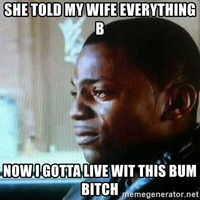 Paid in Full - she told my wife everything b now i gotta live wit this bum bitch