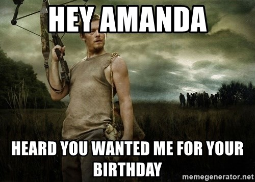 Daryl Dixon - Hey Amanda Heard you wanted me for your birthday
