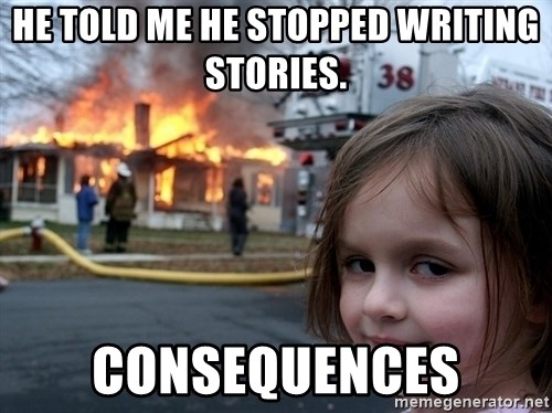 Disaster Girl - he told me he stopped writing stories. consequences