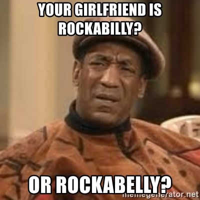 Confused Bill Cosby  - your girlfriend is rockabilly? or rockabelly?