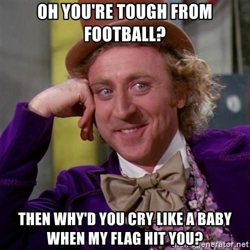 Willy Wonka - Oh you're tough from Football? Then why'd you cry like a baby when my flag hit you?