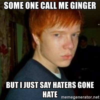Flame_haired_Poser - SOME ONE CALL ME GINGER  BUT I JUST SAY HATERS GONE HATE
