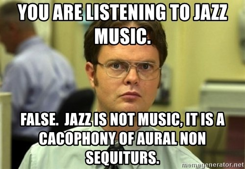 Dwight Meme - You are listening to jazz music. False.  Jazz is not music, it is a cacophony of aural non sequiturs.