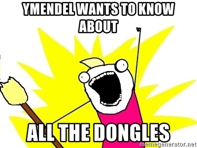 X ALL THE THINGS - ymendel wants to know about all the dongles