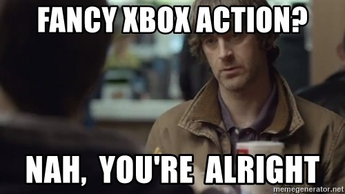 nah you're alright - fancy xbox action? nah,  you're  alright