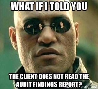 What if I told you / Matrix Morpheus - What if I told you The client does not read the audit findings report?
