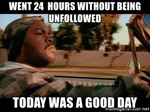 IceCube It was a good day - Went 24  hours wIthout being unfollowed Today was a good day