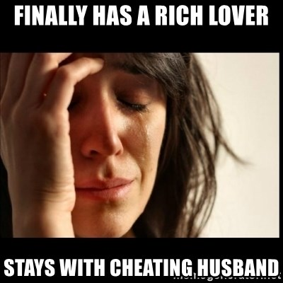 First World Problems - finally has a rich lover stays with cheating husband