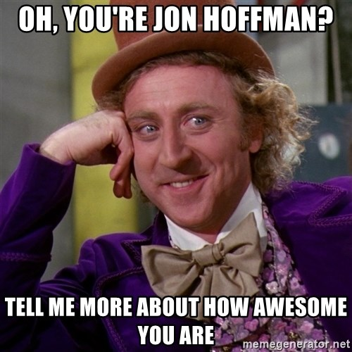 Willy Wonka - Oh, You're jon hoffman? Tell me more about how awesome you are