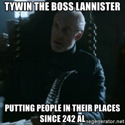 Tywin Lannister - Tywin the Boss Lannister Putting people in their places since 242 AL