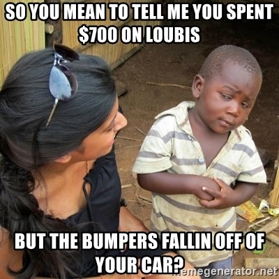 you mean to tell me black kid - so yoU mean to tell me you spent $700 on loubis But The bumpers FallIn off of your car?