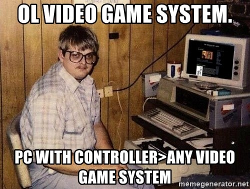 Nerd - OL video game system. PC with controller>any video game system