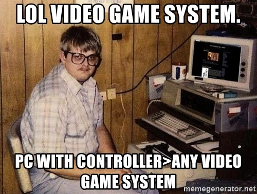 Nerd - LOL VIDEO GAME SYSTEM. PC with controller>any video game system