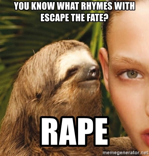 The Rape Sloth - You Know what rhymes with escape the fate? Rape