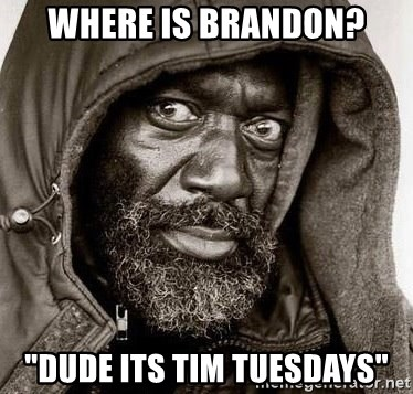 "You Gonna Get Raped - where is brandon? ""dude its tim tuesdays"""