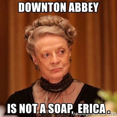 Dowager Countess of Grantham - Downton Abbey Is not a soap,  erica .