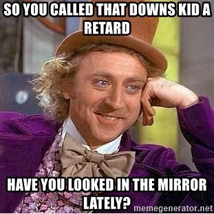 Willy Wonka - So you called that downs kid a retard Have you looked in the mirror lately?