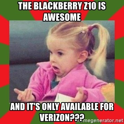 dafuq girl - the Blackberry Z10 is awesome and it's only available for verizon???