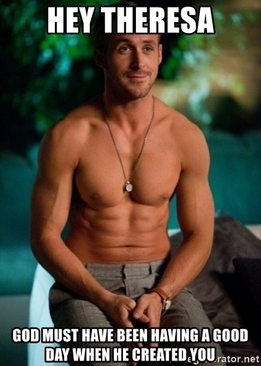 Shirtless Ryan Gosling - Hey Theresa God must have been having a good day when he created you