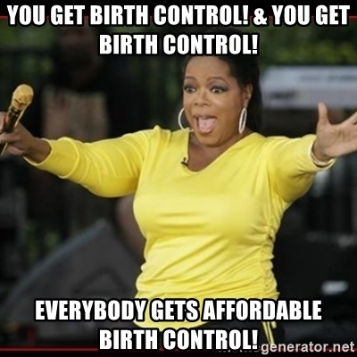 Overly-Excited Oprah!!!  - you get birth controL! & you get birth control! everybody gets affordable birth control!