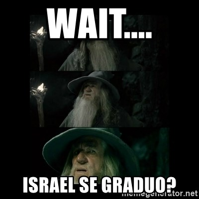 Confused Gandalf - WAIT.... ISRAEL SE GRADUO?